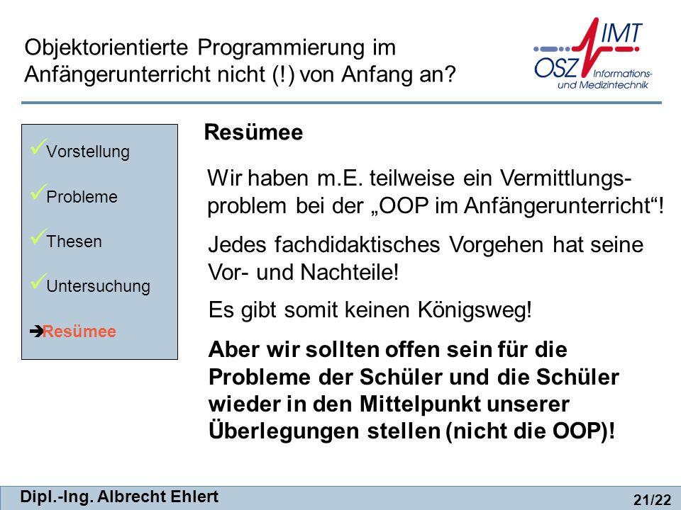 Dipl.-Ing. Albrecht Ehlert Resümee Vorstellung Probleme Thesen Untersuchung Resümee 21/22 Objektorientierte Programmierung im Anfängerunterricht nicht