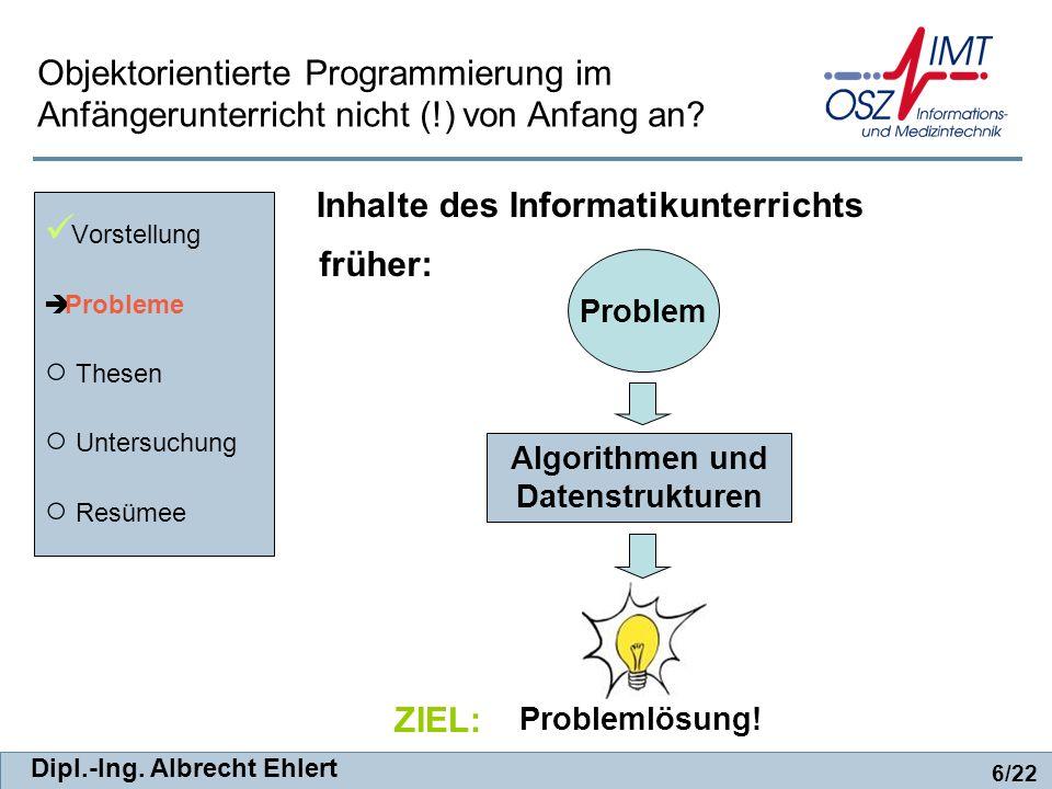 Dipl.-Ing. Albrecht Ehlert früher: Vorstellung Probleme Thesen Untersuchung Resümee 6/22 Objektorientierte Programmierung im Anfängerunterricht nicht