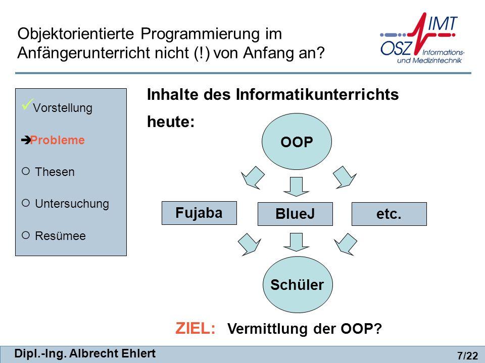 Dipl.-Ing. Albrecht Ehlert heute: Vorstellung Probleme Thesen Untersuchung Resümee 7/22 Objektorientierte Programmierung im Anfängerunterricht nicht (
