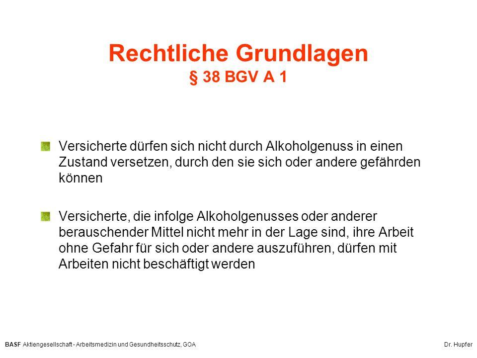 BASF Aktiengesellschaft - Arbeitsmedizin und Gesundheitsschutz, GOA Dr. Hupfer Rechtliche Grundlagen § 38 BGV A 1 Versicherte dürfen sich nicht durch