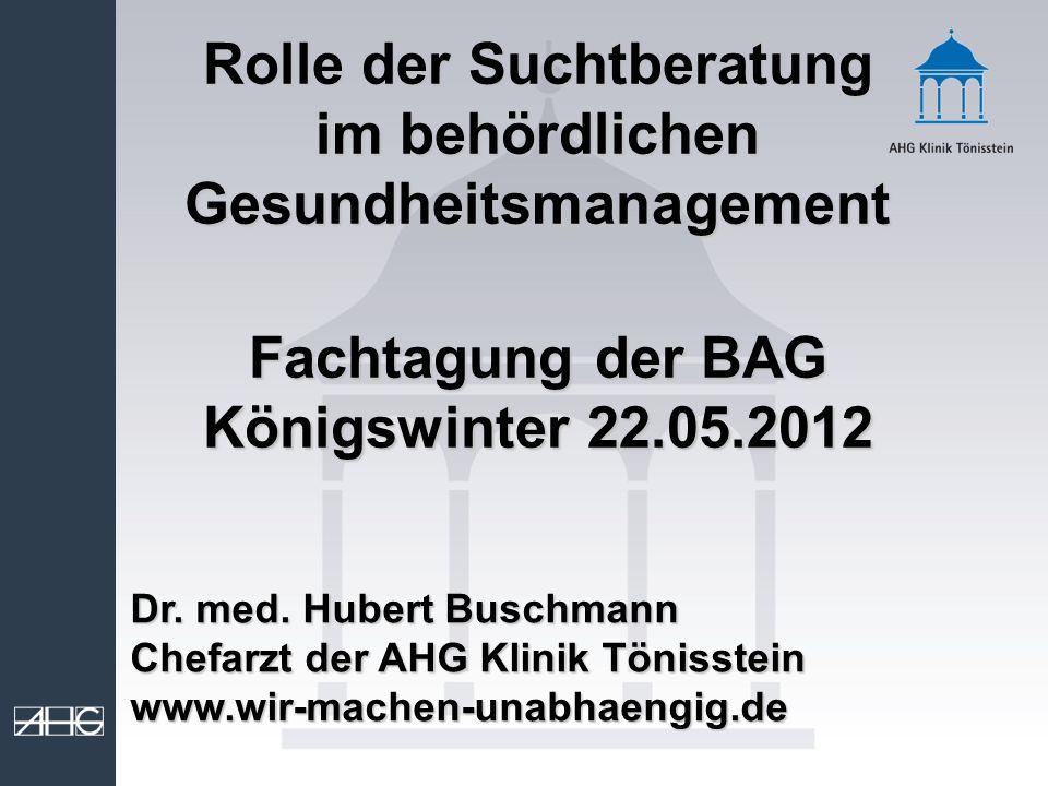 Rolle der Suchtberatung im behördlichen Gesundheitsmanagement Fachtagung der BAG Königswinter 22.05.2012 Dr. med. Hubert Buschmann Chefarzt der AHG Kl