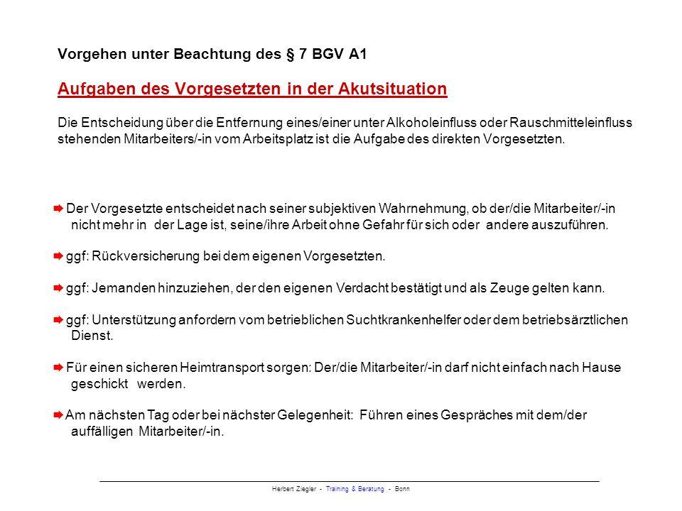 Herbert Ziegler - Training & Beratung - Bonn Vorgehen unter Beachtung des § 7 BGV A1 Aufgaben des Vorgesetzten in der Akutsituation Die Entscheidung über die Entfernung eines/einer unter Alkoholeinfluss oder Rauschmitteleinfluss stehenden Mitarbeiters/-in vom Arbeitsplatz ist die Aufgabe des direkten Vorgesetzten.