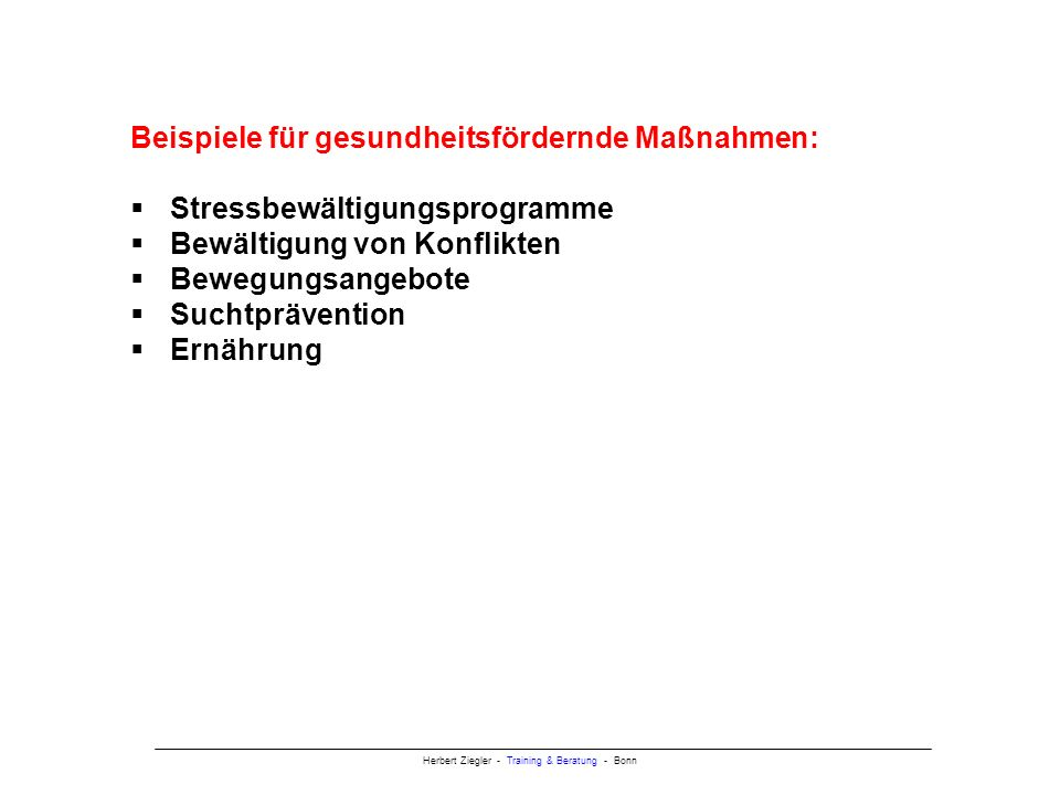 Herbert Ziegler - Training & Beratung - Bonn Beispiele für gesundheitsfördernde Maßnahmen: Stressbewältigungsprogramme Bewältigung von Konflikten Bewegungsangebote Suchtprävention Ernährung Gesundheit Psychische, psychosomatische Erkrankung, Sucht