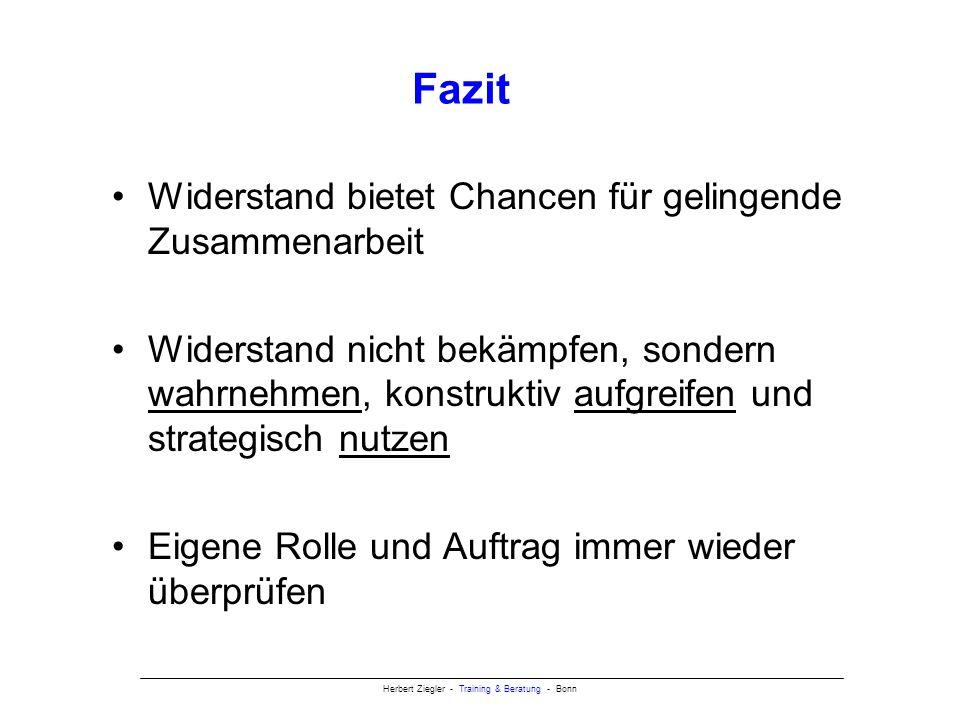Herbert Ziegler - Training & Beratung - Bonn Fazit Widerstand bietet Chancen für gelingende Zusammenarbeit Widerstand nicht bekämpfen, sondern wahrnehmen, konstruktiv aufgreifen und strategisch nutzen Eigene Rolle und Auftrag immer wieder überprüfen