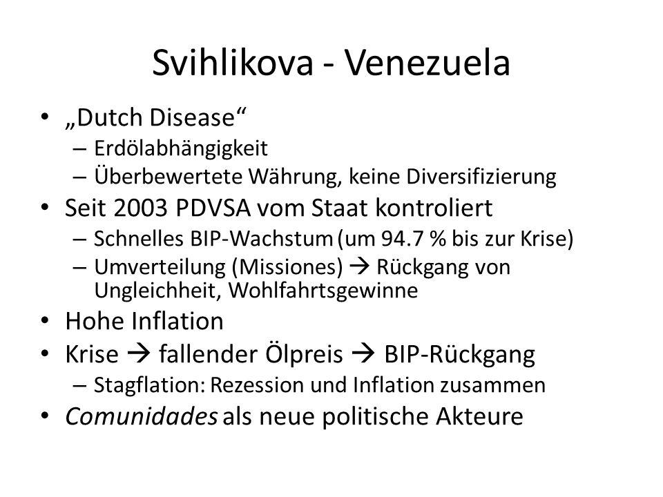 Svihlikova - Venezuela Dutch Disease – Erdölabhängigkeit – Überbewertete Währung, keine Diversifizierung Seit 2003 PDVSA vom Staat kontroliert – Schnelles BIP-Wachstum (um 94.7 % bis zur Krise) – Umverteilung (Missiones) Rückgang von Ungleichheit, Wohlfahrtsgewinne Hohe Inflation Krise fallender Ölpreis BIP-Rückgang – Stagflation: Rezession und Inflation zusammen Comunidades als neue politische Akteure