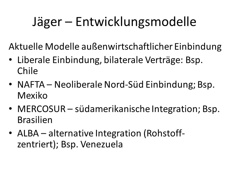 Jäger – Entwicklungsmodelle Aktuelle Modelle außenwirtschaftlicher Einbindung Liberale Einbindung, bilaterale Verträge: Bsp. Chile NAFTA – Neoliberale