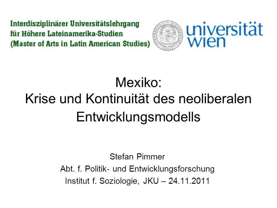 Mexiko: Krise und Kontinuität des neoliberalen Entwicklungsmodells Stefan Pimmer Abt. f. Politik- und Entwicklungsforschung Institut f. Soziologie, JK