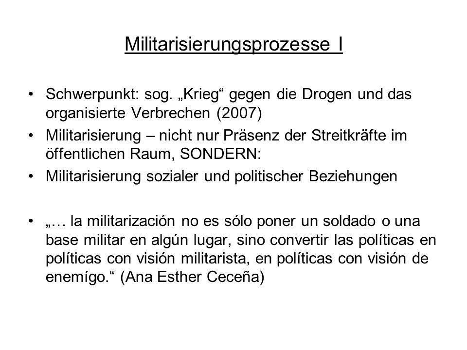 Militarisierungsprozesse I Schwerpunkt: sog. Krieg gegen die Drogen und das organisierte Verbrechen (2007) Militarisierung – nicht nur Präsenz der Str