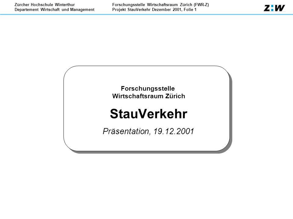 Forschungsstelle Wirtschaftsraum Zürich (FWR-Z) Projekt StauVerkehr Dezember 2001, Folie 1 Zürcher Hochschule Winterthur Departement Wirtschaft und Management Forschungsstelle Wirtschaftsraum Zürich StauVerkehr Präsentation, 19.12.2001