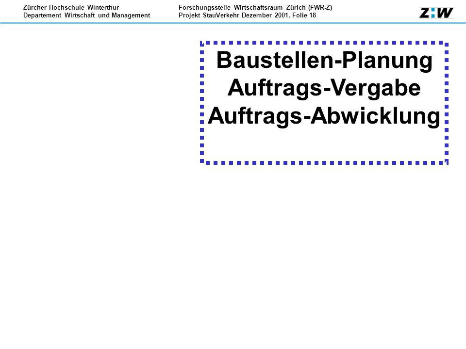 Forschungsstelle Wirtschaftsraum Zürich (FWR-Z) Projekt StauVerkehr Dezember 2001, Folie 18 Zürcher Hochschule Winterthur Departement Wirtschaft und Management Baustellen-Planung Auftrags-Vergabe Auftrags-Abwicklung