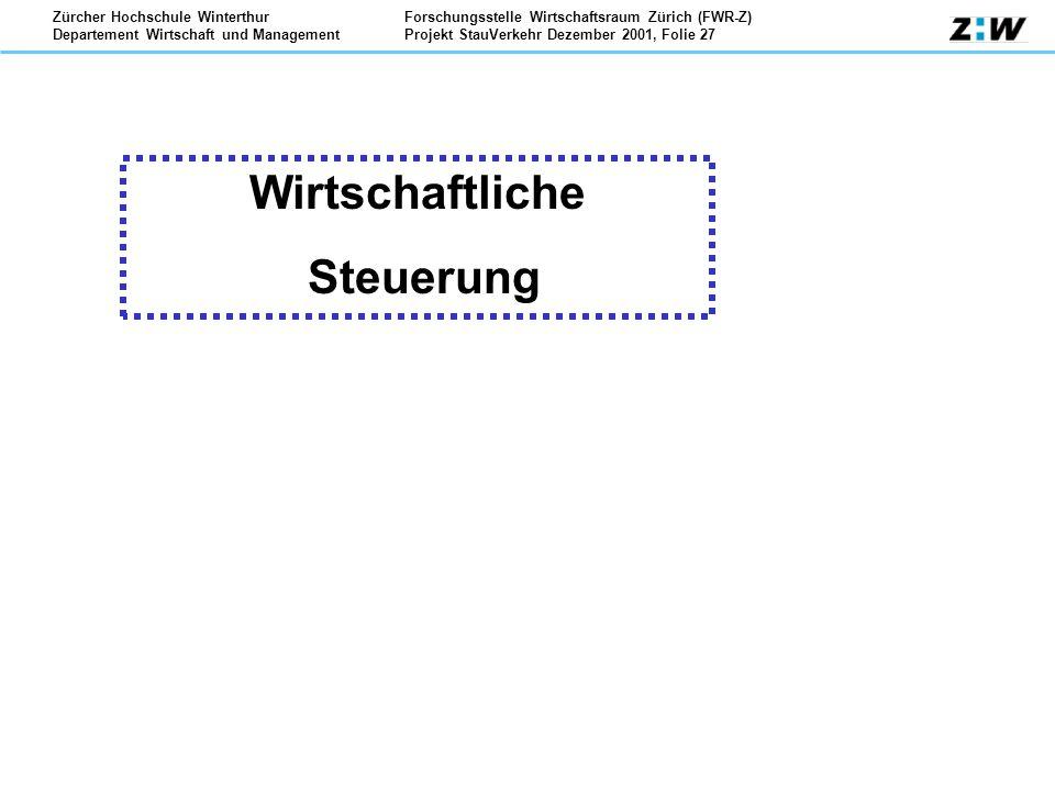 Forschungsstelle Wirtschaftsraum Zürich (FWR-Z) Projekt StauVerkehr Dezember 2001, Folie 27 Zürcher Hochschule Winterthur Departement Wirtschaft und Management Wirtschaftliche Steuerung