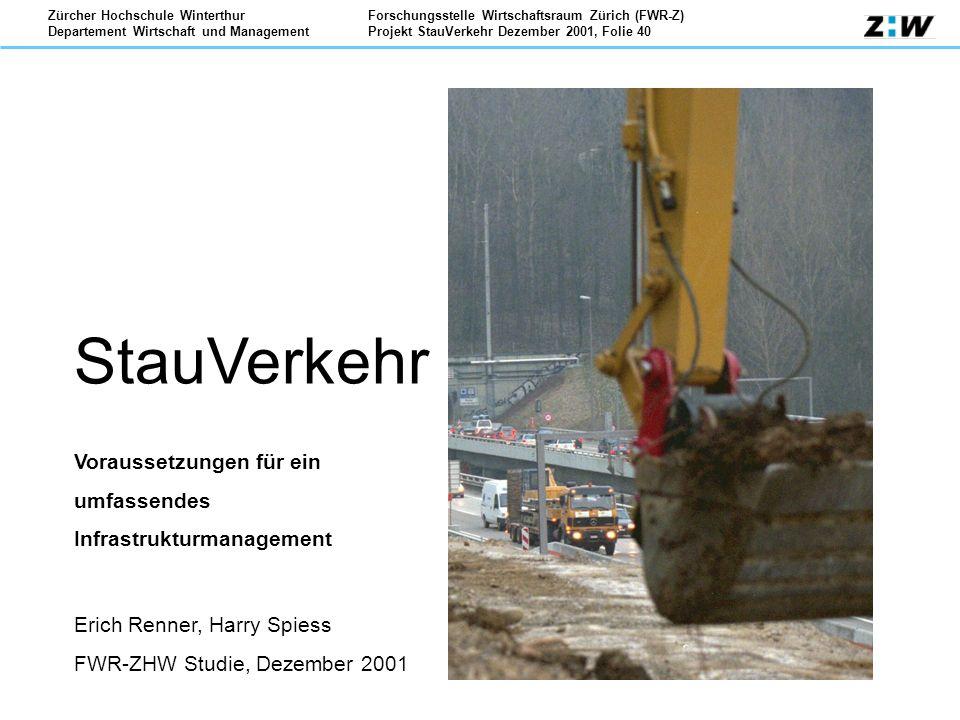 Forschungsstelle Wirtschaftsraum Zürich (FWR-Z) Projekt StauVerkehr Dezember 2001, Folie 40 Zürcher Hochschule Winterthur Departement Wirtschaft und Management StauVerkehr Voraussetzungen für ein umfassendes Infrastrukturmanagement Erich Renner, Harry Spiess FWR-ZHW Studie, Dezember 2001