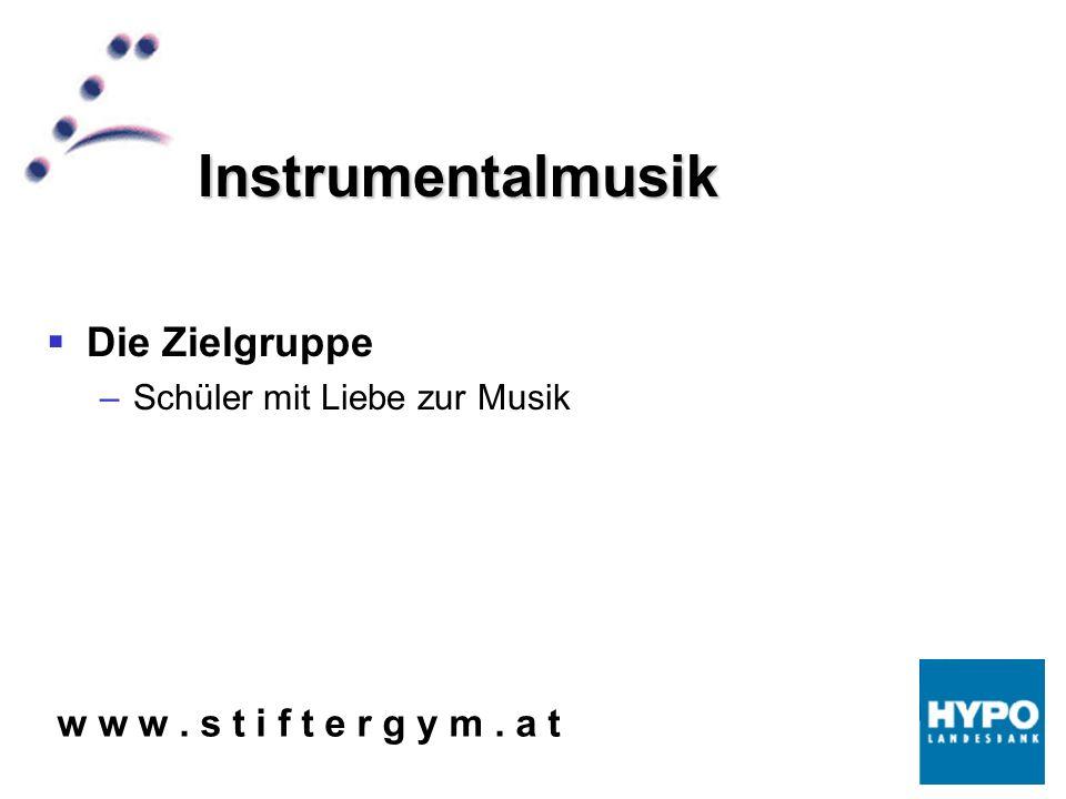 w w w. s t i f t e r g y m. a t Instrumentalmusik Die Zielgruppe –Schüler mit Liebe zur Musik