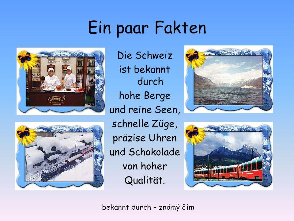 Ein paar Fakten Die Schweiz ist bekannt durch hohe Berge und reine Seen, schnelle Züge, präzise Uhren und Schokolade von hoher Qualität.