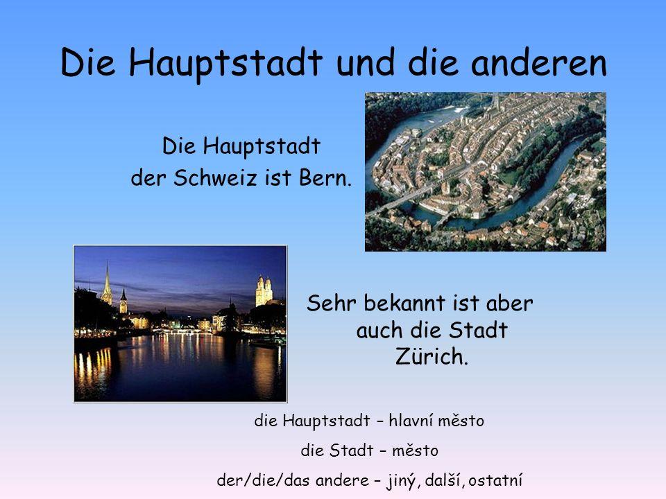 Die Hauptstadt und die anderen Die Hauptstadt der Schweiz ist Bern. Sehr bekannt ist aber auch die Stadt Zürich. die Hauptstadt – hlavní město die Sta