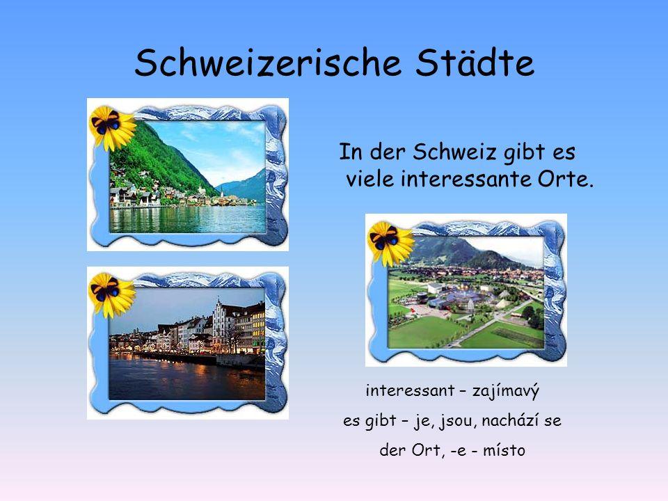 Schweizerische Städte In der Schweiz gibt es viele interessante Orte. interessant – zajímavý es gibt – je, jsou, nachází se der Ort, -e - místo