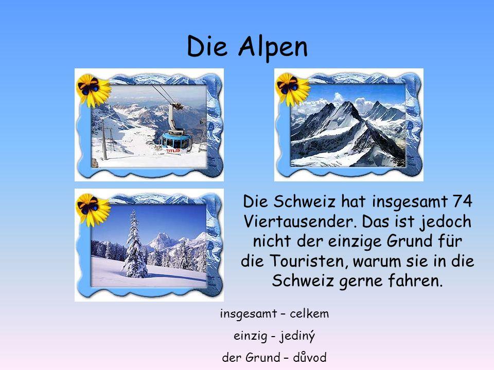 Die Alpen Die Schweiz hat insgesamt 74 Viertausender. Das ist jedoch nicht der einzige Grund für die Touristen, warum sie in die Schweiz gerne fahren.