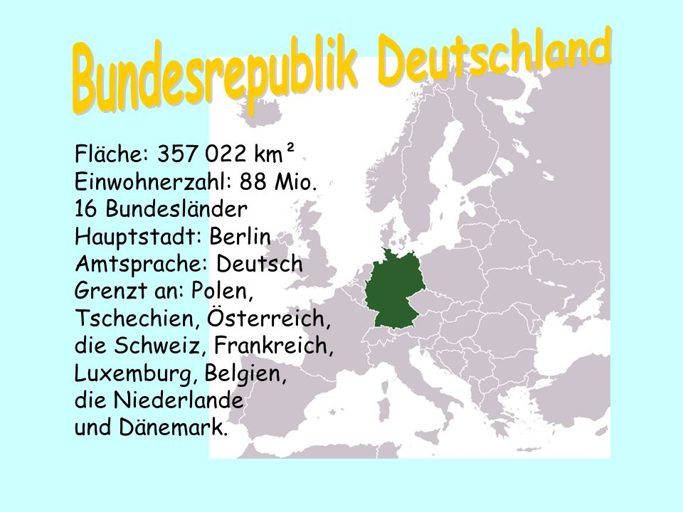 Fläche: 357 022 km² Einwohnerzahl: 88 Mio. 16 Bundesländer Hauptstadt: Berlin Amtsprache: Deutsch Grenzt an: Polen, Tschechien, Österreich, die Schwei