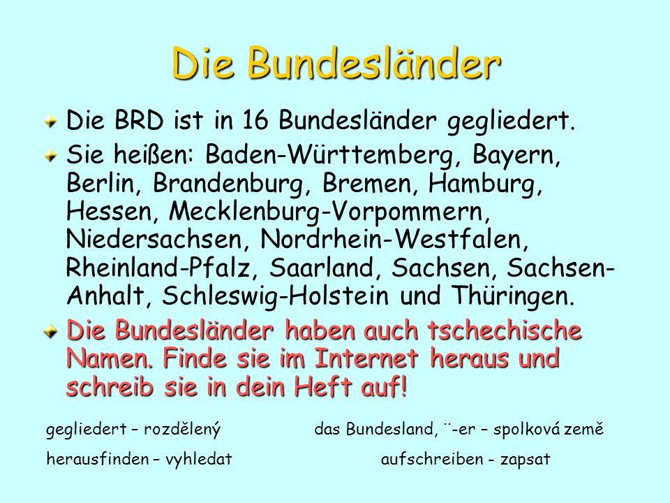 Die Bundesländer Die BRD ist in 16 Bundesländer gegliedert. Sie heißen: Baden-Württemberg, Bayern, Berlin, Brandenburg, Bremen, Hamburg, Hessen, Meckl