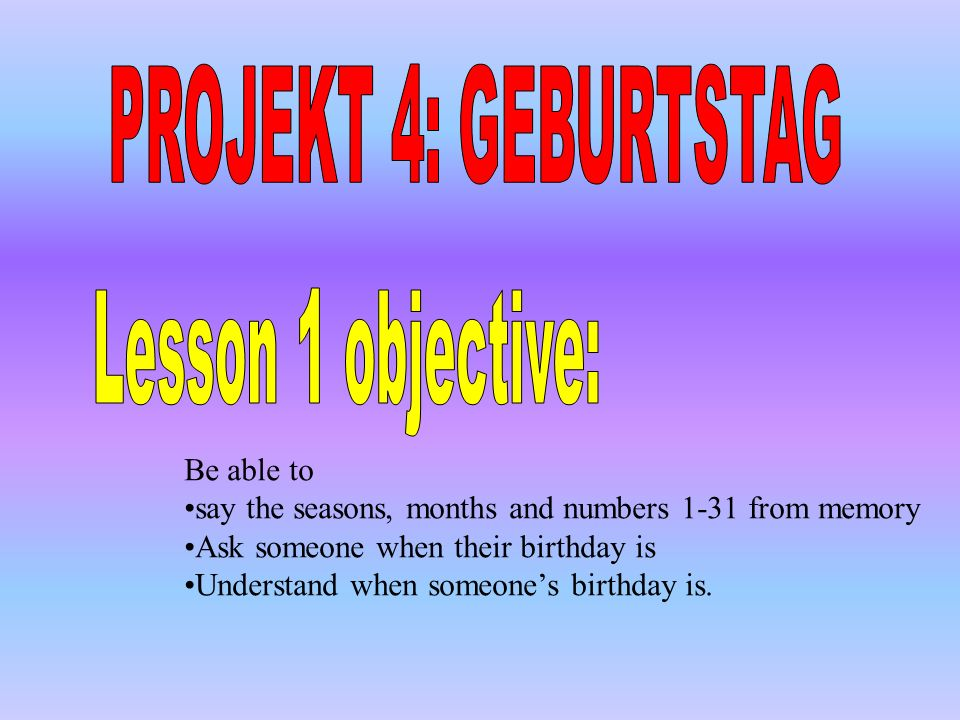 Be able to say the seasons, months and numbers 1-31 from memory Ask someone when their birthday is Understand when someones birthday is.
