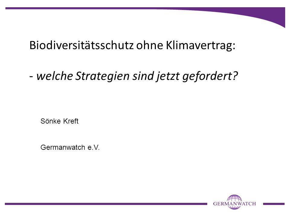 Biodiversitätsschutz ohne Klimavertrag: - welche Strategien sind jetzt gefordert? Sönke Kreft Germanwatch e.V.