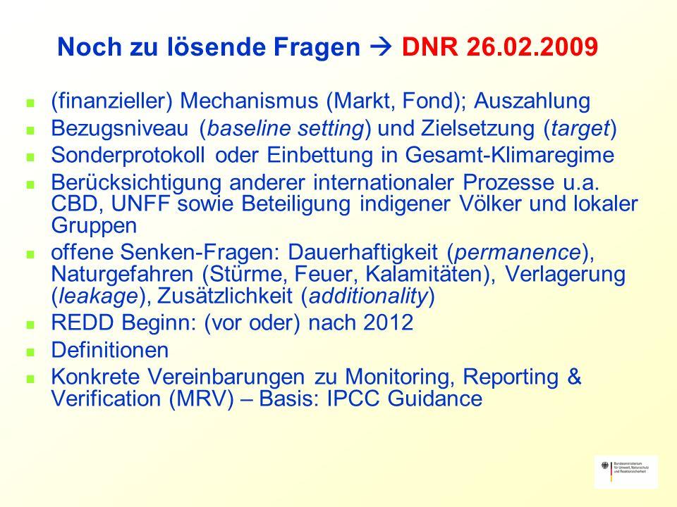 Noch zu lösende Fragen DNR 26.02.2009 (finanzieller) Mechanismus (Markt, Fond); Auszahlung Bezugsniveau (baseline setting) und Zielsetzung (target) Sonderprotokoll oder Einbettung in Gesamt-Klimaregime Berücksichtigung anderer internationaler Prozesse u.a.