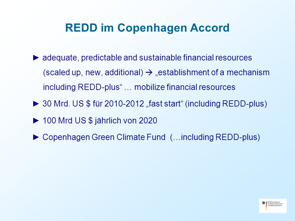 REDD im Copenhagen Accord adequate, predictable and sustainable financial resources (scaled up, new, additional) establishment of a mechanism including REDD-plus … mobilize financial resources 30 Mrd.