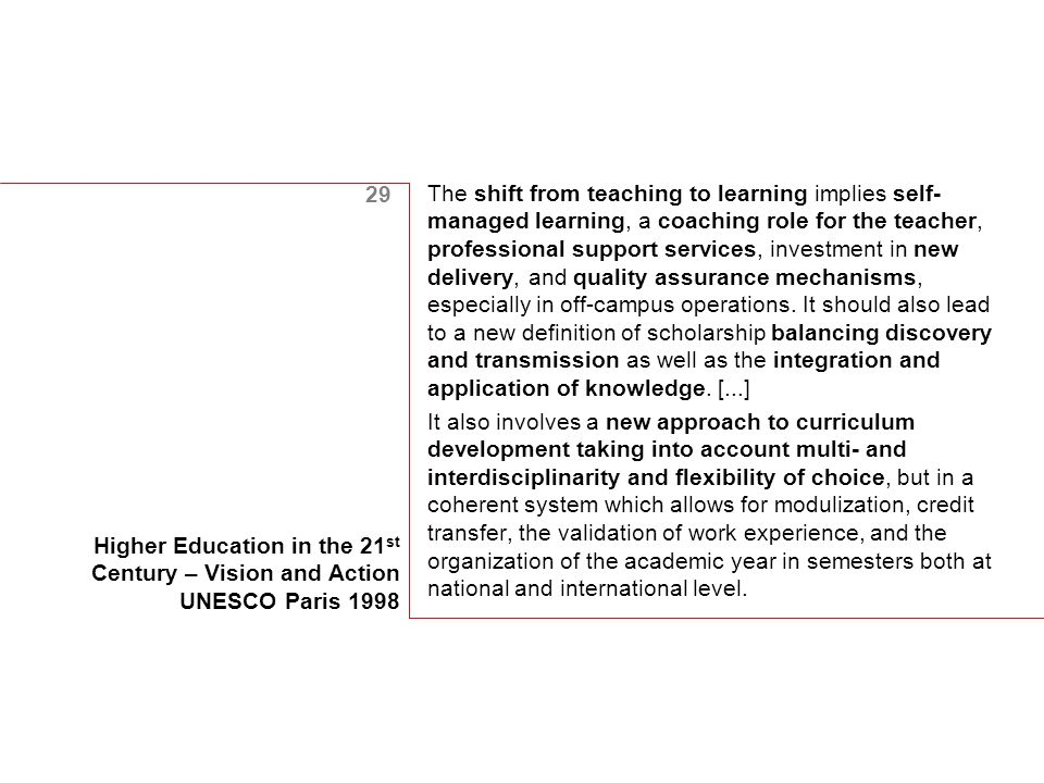 29 Higher Education in the 21 st Century – Vision and Action UNESCO Paris 1998 The shift from teaching to learning implies self- managed learning, a coaching role for the teacher, professional support services, investment in new delivery, and quality assurance mechanisms, especially in off-campus operations.
