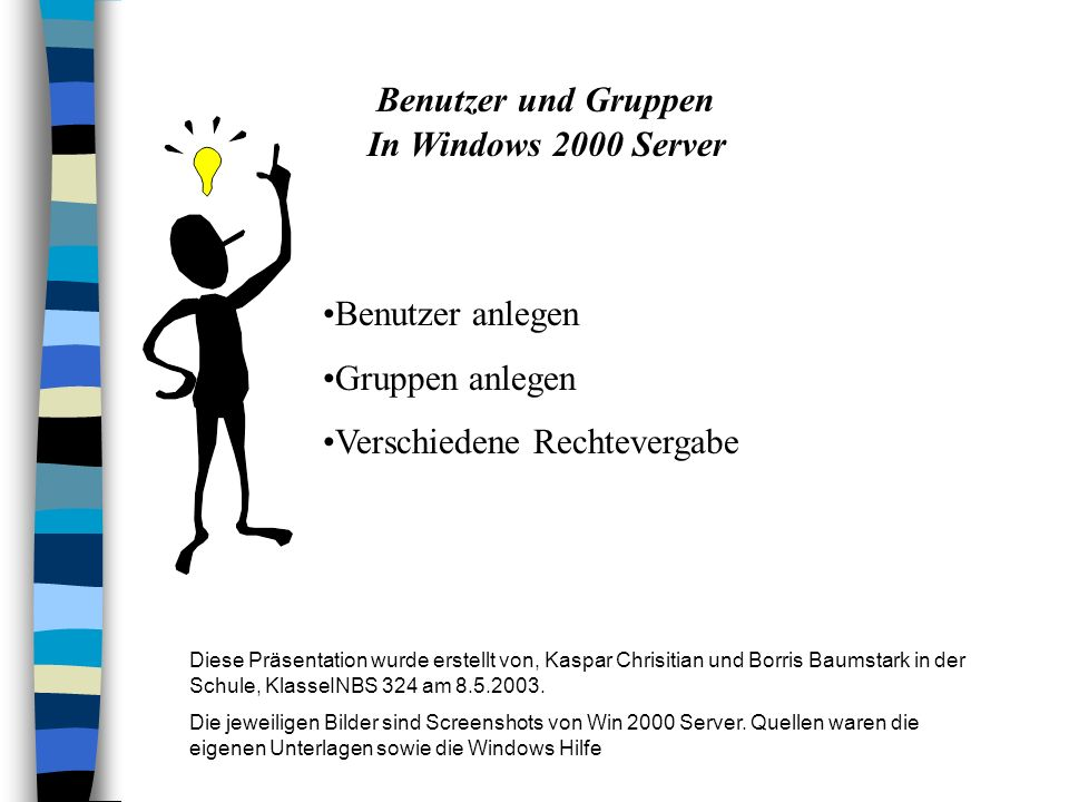 Benutzer und Gruppen In Windows 2000 Server Benutzer anlegen Gruppen anlegen Verschiedene Rechtevergabe Diese Präsentation wurde erstellt von, Kaspar Chrisitian und Borris Baumstark in der Schule, KlasseINBS 324 am 8.5.2003.