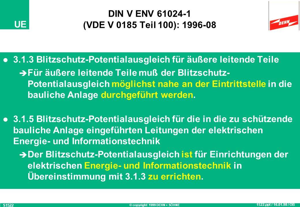 © copyright 1999 DEHN + SÖHNE UE DIN V ENV 61024-1 (VDE V 0185 Teil 100): 1996-08 3.1.3 Blitzschutz-Potentialausgleich für äußere leitende Teile Für äußere leitende Teile muß der Blitzschutz- Potentialausgleich möglichst nahe an der Eintrittstelle in die bauliche Anlage durchgeführt werden.