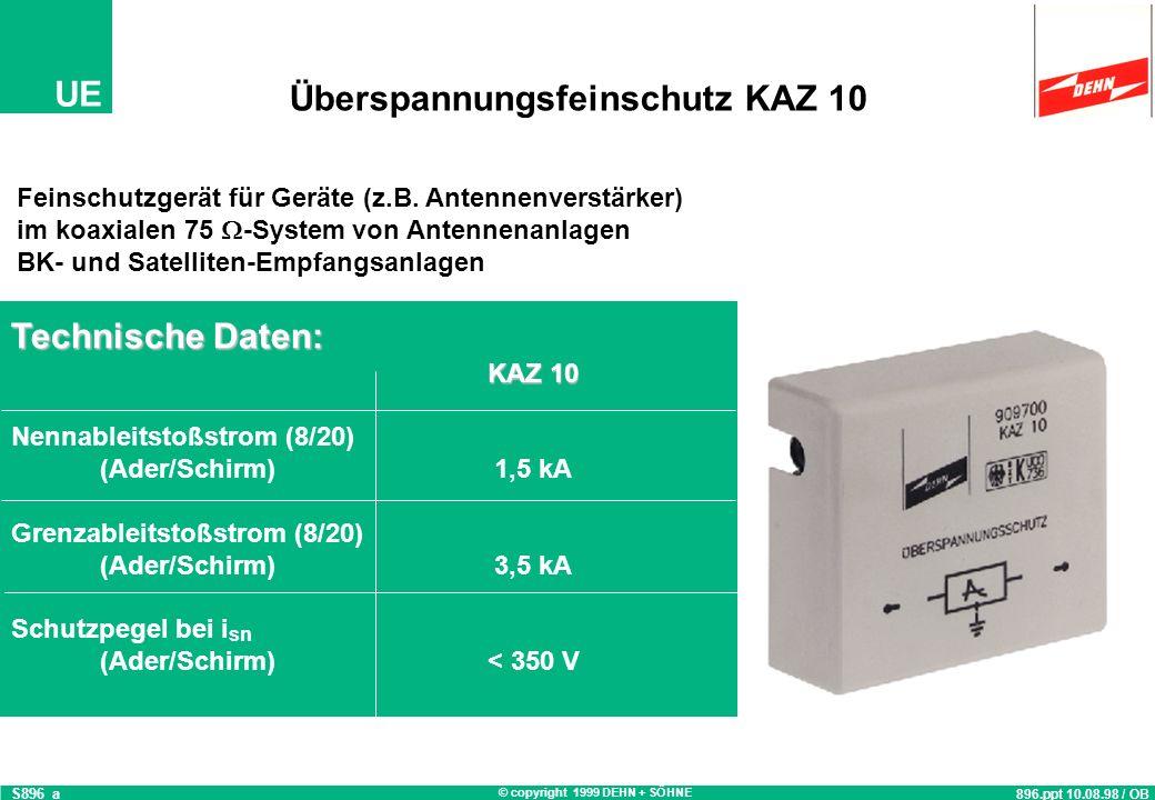 © copyright 1999 DEHN + SÖHNE UE Technische Daten: KAZ 10 Nennableitstoßstrom (8/20) (Ader/Schirm)1,5 kA Grenzableitstoßstrom (8/20) (Ader/Schirm)3,5 kA Schutzpegel bei i sn (Ader/Schirm)< 350 V Überspannungsfeinschutz KAZ 10 896.ppt 10.08.98 / OB S896_a Feinschutzgerät für Geräte (z.B.