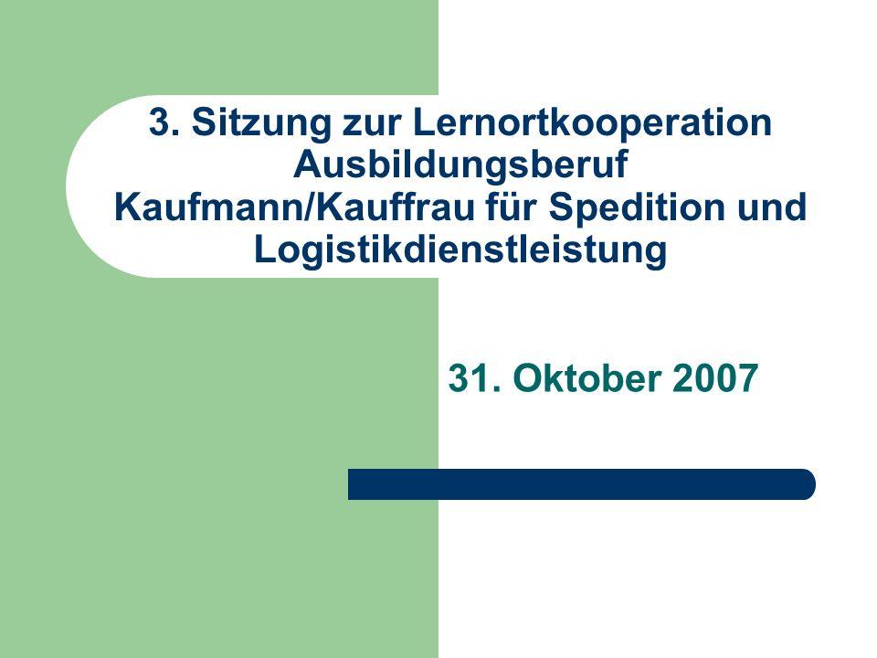 3. Sitzung zur Lernortkooperation Ausbildungsberuf Kaufmann/Kauffrau für Spedition und Logistikdienstleistung 31. Oktober 2007