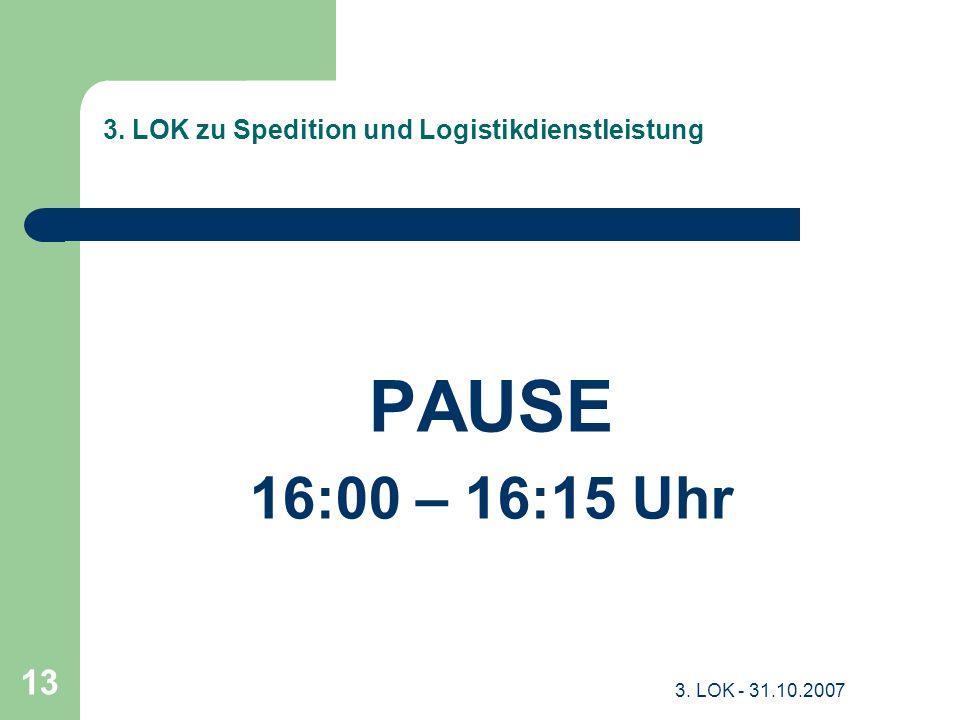 3. LOK - 31.10.2007 13 3. LOK zu Spedition und Logistikdienstleistung PAUSE 16:00 – 16:15 Uhr