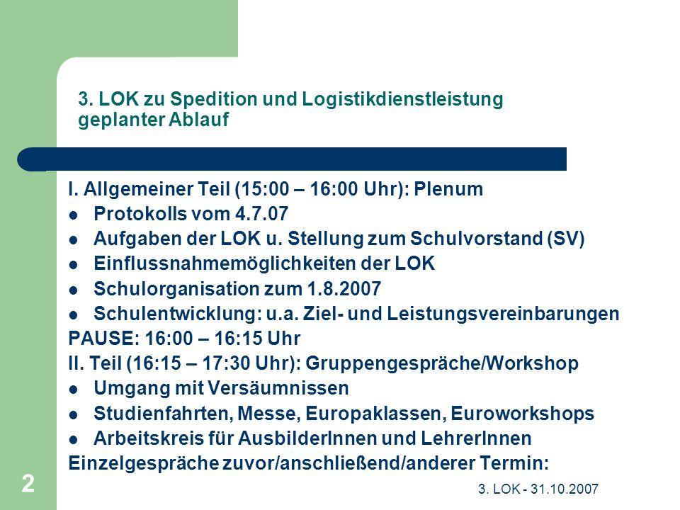 3. LOK - 31.10.2007 2 3. LOK zu Spedition und Logistikdienstleistung geplanter Ablauf I. Allgemeiner Teil (15:00 – 16:00 Uhr): Plenum Protokolls vom 4