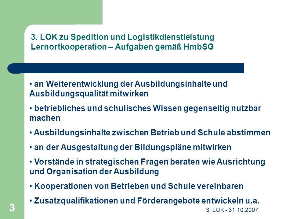 3. LOK - 31.10.2007 3 3. LOK zu Spedition und Logistikdienstleistung Lernortkooperation – Aufgaben gemäß HmbSG an Weiterentwicklung der Ausbildungsinh