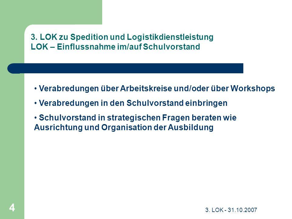 3. LOK - 31.10.2007 4 3. LOK zu Spedition und Logistikdienstleistung LOK – Einflussnahme im/auf Schulvorstand Verabredungen über Arbeitskreise und/ode