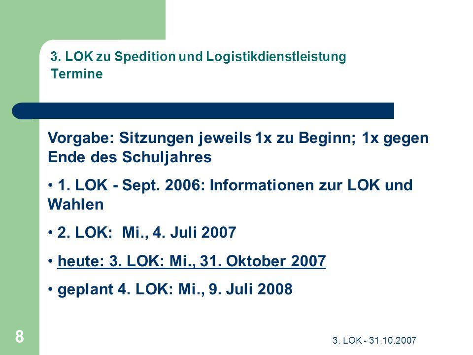 3. LOK - 31.10.2007 8 3. LOK zu Spedition und Logistikdienstleistung Termine Vorgabe: Sitzungen jeweils 1x zu Beginn; 1x gegen Ende des Schuljahres 1.