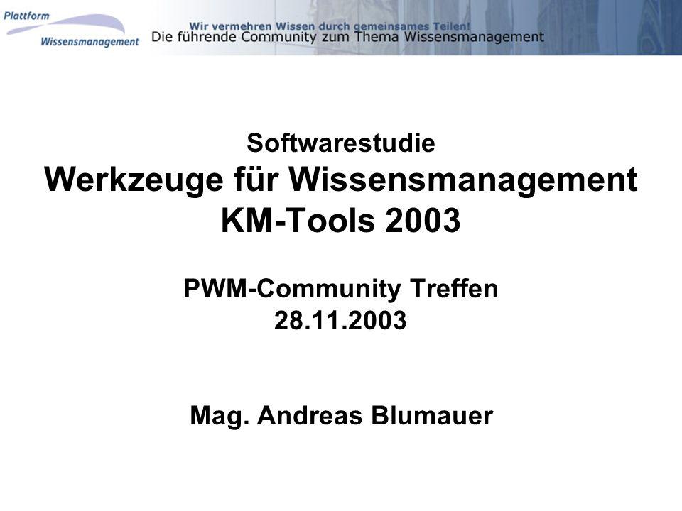 Softwarestudie Werkzeuge für Wissensmanagement KM-Tools 2003 PWM-Community Treffen 28.11.2003 Mag. Andreas Blumauer