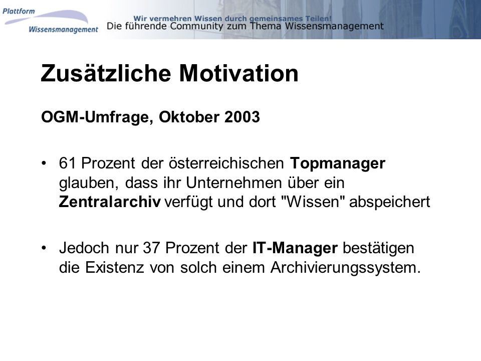 Zusätzliche Motivation OGM-Umfrage, Oktober 2003 61 Prozent der österreichischen Topmanager glauben, dass ihr Unternehmen über ein Zentralarchiv verfü