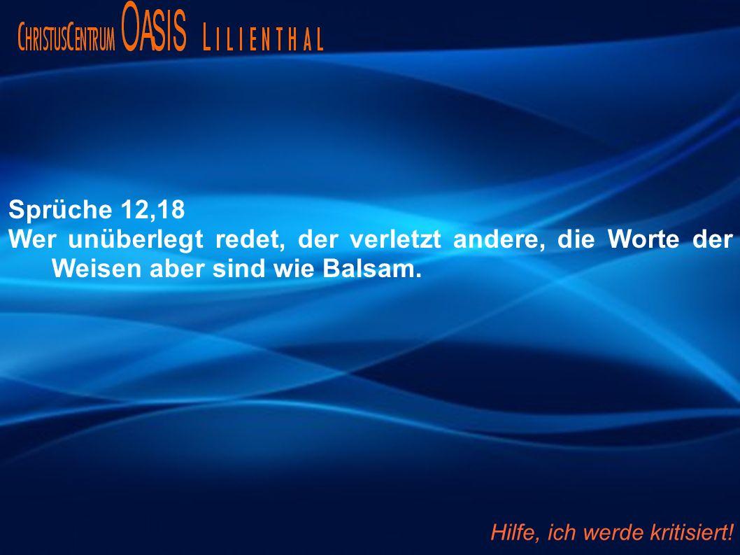 Sprüche 12,18 Wer unüberlegt redet, der verletzt andere, die Worte der Weisen aber sind wie Balsam. Hilfe, ich werde kritisiert!