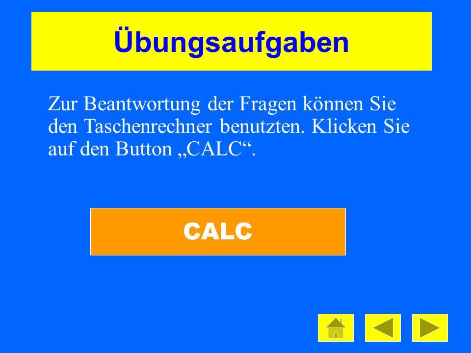 Übungsaufgaben CALC Zur Beantwortung der Fragen können Sie den Taschenrechner benutzten. Klicken Sie auf den Button CALC.