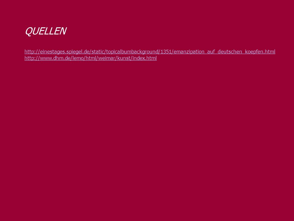 QUELLEN http://einestages.spiegel.de/static/topicalbumbackground/1351/emanzipation_auf_deutschen_koepfen.html http://www.dhm.de/lemo/html/weimar/kunst/index.html