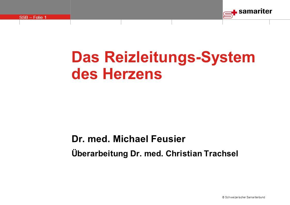 SSB – Folie 1 © Schweizerischer Samariterbund Das Reizleitungs-System des Herzens Dr. med. Michael Feusier Überarbeitung Dr. med. Christian Trachsel