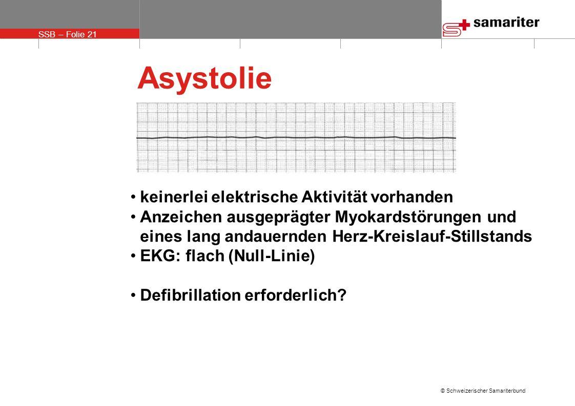SSB – Folie 21 © Schweizerischer Samariterbund Asystolie keinerlei elektrische Aktivität vorhanden Anzeichen ausgeprägter Myokardstörungen und eines l