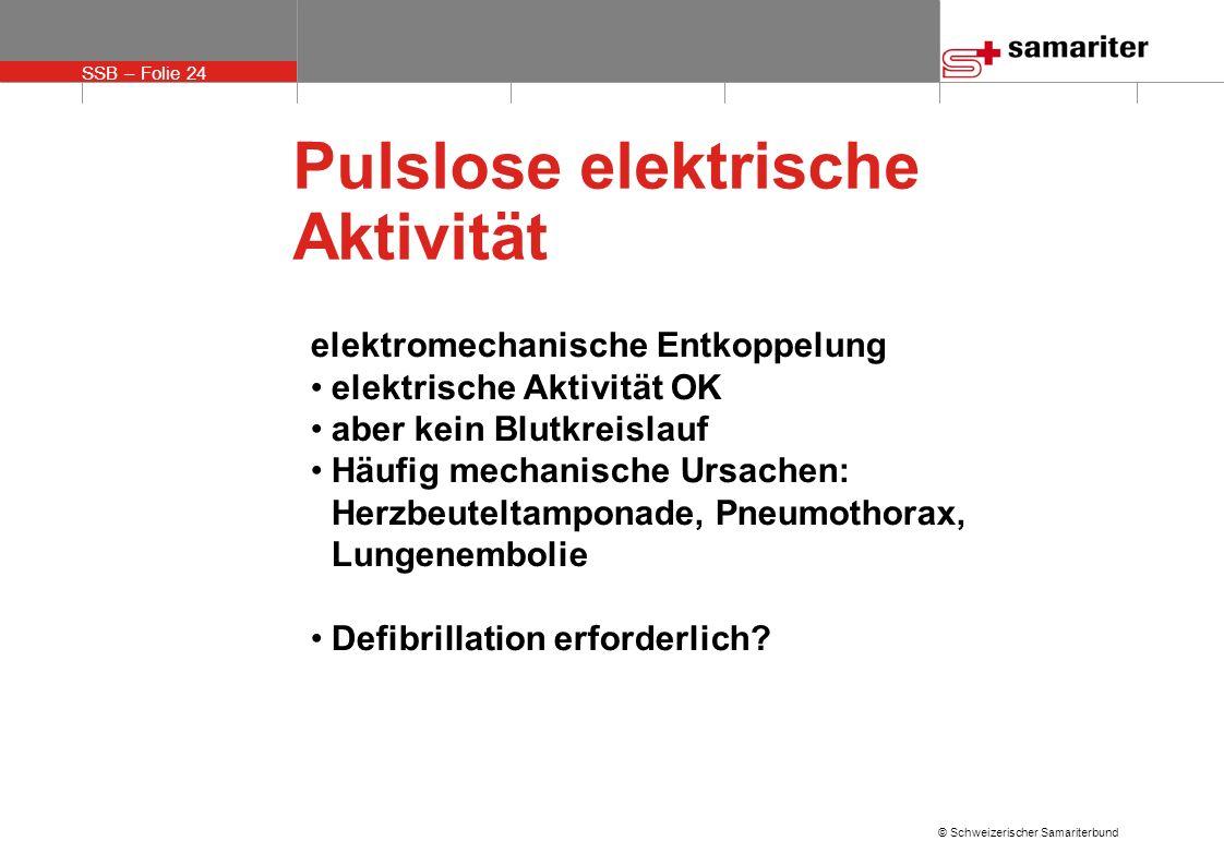 SSB – Folie 24 © Schweizerischer Samariterbund Pulslose elektrische Aktivität elektromechanische Entkoppelung elektrische Aktivität OK aber kein Blutk