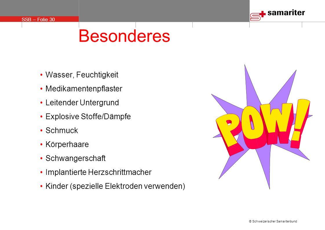 SSB – Folie 30 © Schweizerischer Samariterbund Besonderes Wasser, Feuchtigkeit Medikamentenpflaster Leitender Untergrund Explosive Stoffe/Dämpfe Schmu