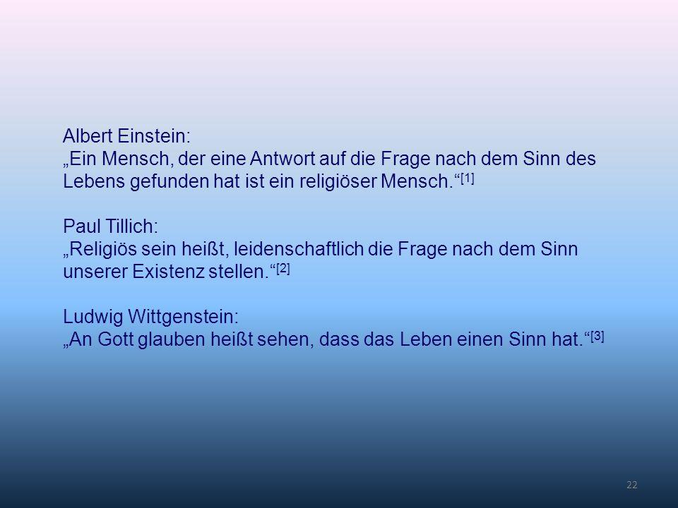 22 Albert Einstein: Ein Mensch, der eine Antwort auf die Frage nach dem Sinn des Lebens gefunden hat ist ein religiöser Mensch. [1] Paul Tillich: Reli