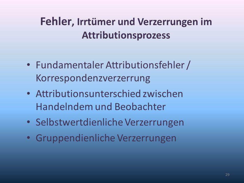 29 Fehler, Irrtümer und Verzerrungen im Attributionsprozess Fundamentaler Attributionsfehler / Korrespondenzverzerrung Attributionsunterschied zwische