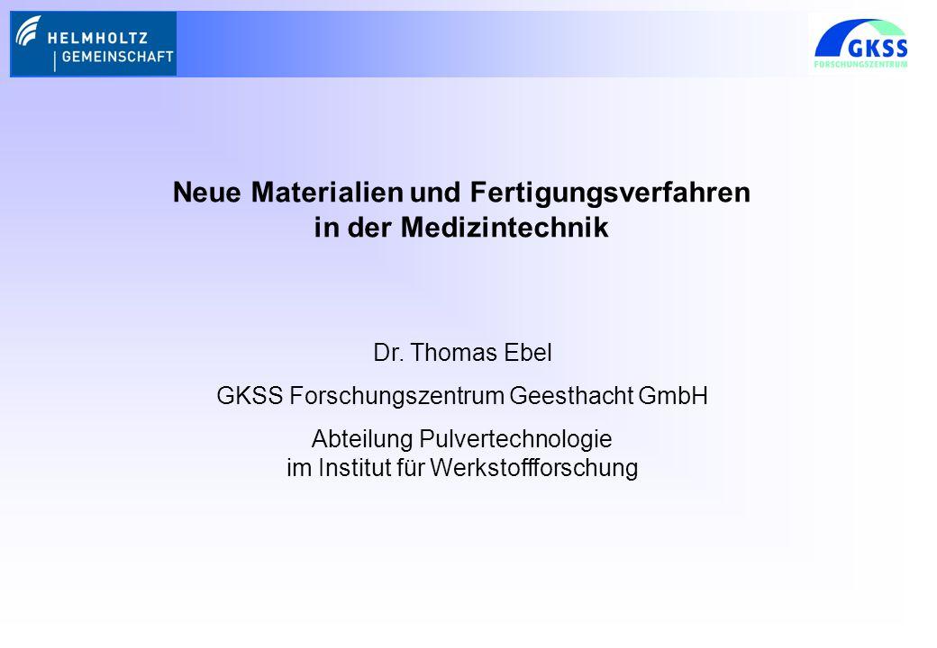 Neue Materialien und Fertigungsverfahren in der Medizintechnik Dr. Thomas Ebel GKSS Forschungszentrum Geesthacht GmbH Abteilung Pulvertechnologie im I