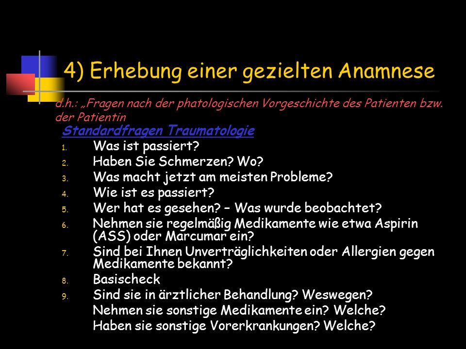 4) Erhebung einer gezielten Anamnese Standardfragen Traumatologie 1. Was ist passiert? 2. Haben Sie Schmerzen? Wo? 3. Was macht jetzt am meisten Probl